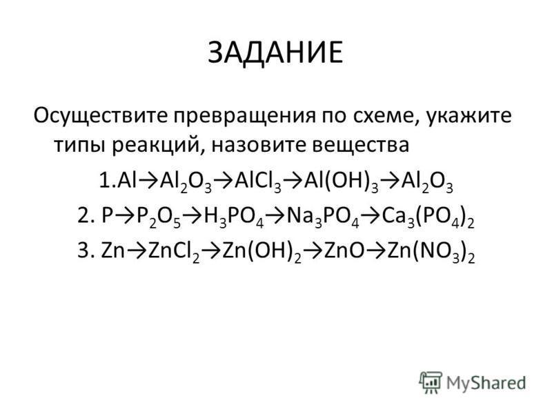 ЗАДАНИЕ Осуществите превращения по схеме, укажите типы реакций, назовите вещества 1. AlAl 2 O 3 AlCl 3 Al(OH) 3 Al 2 O 3 2. PP 2 O 5 H 3 PO 4 Na 3 PO 4 Ca 3 (PO 4 ) 2 3. ZnZnCl 2 Zn(OH) 2 ZnOZn(NO 3 ) 2