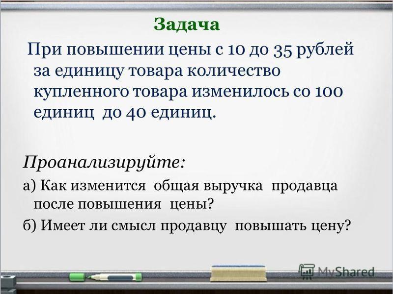 Задача При повышении цены с 10 до 35 рублей за единицу товара количество купленного товара изменилось со 100 единиц до 40 единиц. Проанализируйте: а) Как изменится общая выручка продавца после повышения цены? б) Имеет ли смысл продавцу повышать цену?