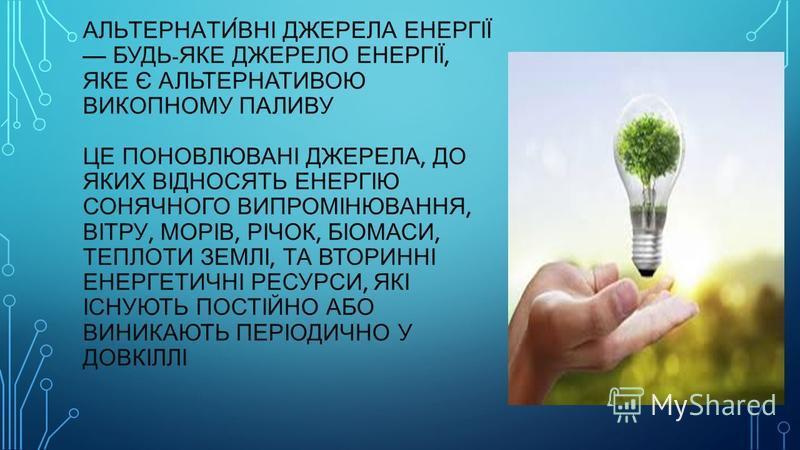 АЛЬТЕРНАТИ́ВНІ ДЖЕРЕЛА ЕНЕРГІЇ БУДЬ - ЯКЕ ДЖЕРЕЛО ЕНЕРГІЇ, ЯКЕ Є АЛЬТЕРНАТИВОЮ ВИКОПНОМУ ПАЛИВУ ЦЕ ПОНОВЛЮВАНІ ДЖЕРЕЛА, ДО ЯКИХ ВІДНОСЯТЬ ЕНЕРГІЮ СОНЯЧНОГО ВИПРОМІНЮВАННЯ, ВІТРУ, МОРІВ, РІЧОК, БІОМАСИ, ТЕПЛОТИ ЗЕМЛІ, ТА ВТОРИННІ ЕНЕРГЕТИЧНІ РЕСУРСИ,