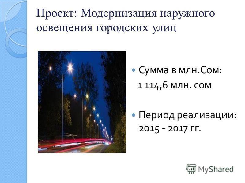 Проект: Модернизация наружного освещения городских улиц Сумма в млн. Сом : 1 114,6 млн. сом Период реализации : 2015 - 2017 гг.