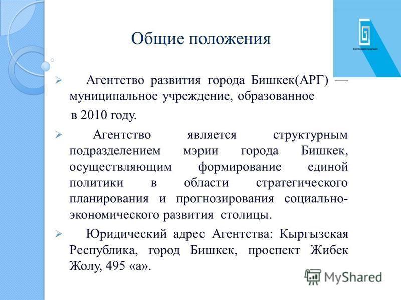 Общие положения Агентство развития города Бишкек(АРГ) муниципальное учреждение, образованное в 2010 году. Агентство является структурным подразделением мэрии города Бишкек, осуществляющим формирование единой политики в области стратегического планиро