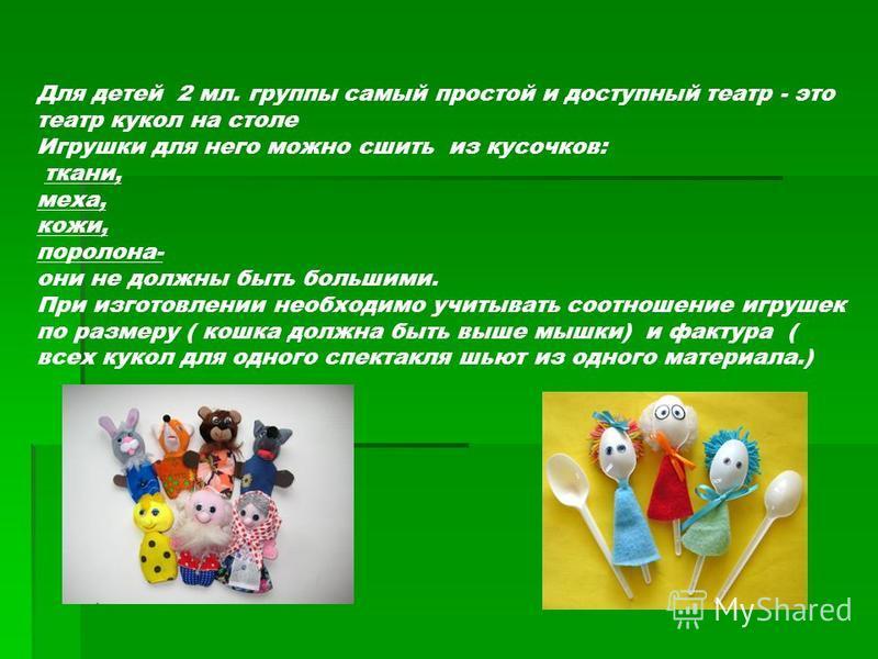 Для детей 2 мл. группы самый простой и доступный театр - это театр кукол на столе Игрушки для него можно сшить из кусочков: ткани, меха, кожи, поролона- они не должны быть большими. При изготовлении необходимо учитывать соотношение игрушек по размеру