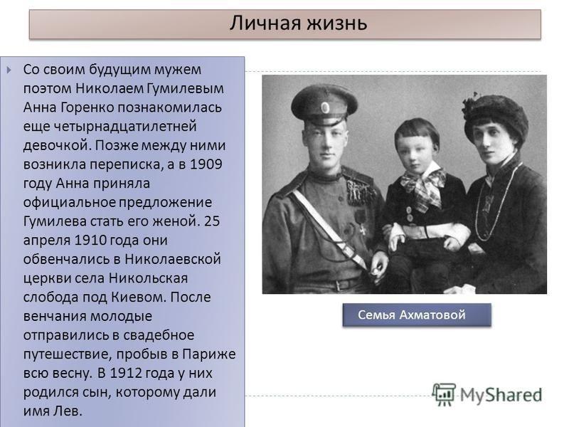 Личная жизнь Со своим будущим мужем поэтом Николаем Гумилевым Анна Горенко познакомилась еще четырнадцатилетней девочкой. Позже между ними возникла переписка, а в 1909 году Анна приняла официальное предложение Гумилева стать его женой. 25 апреля 1910