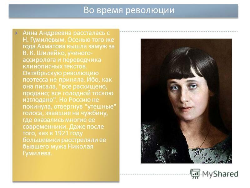Во время революции Анна Андреевна рассталась с Н. Гумилевым. Осенью того же года Ахматова вышла замуж за В. К. Шилейко, ученого - ассиролога и переводчика клинописных текстов. Октябрьскую революцию поэтесса не приняла. Ибо, как она писала,
