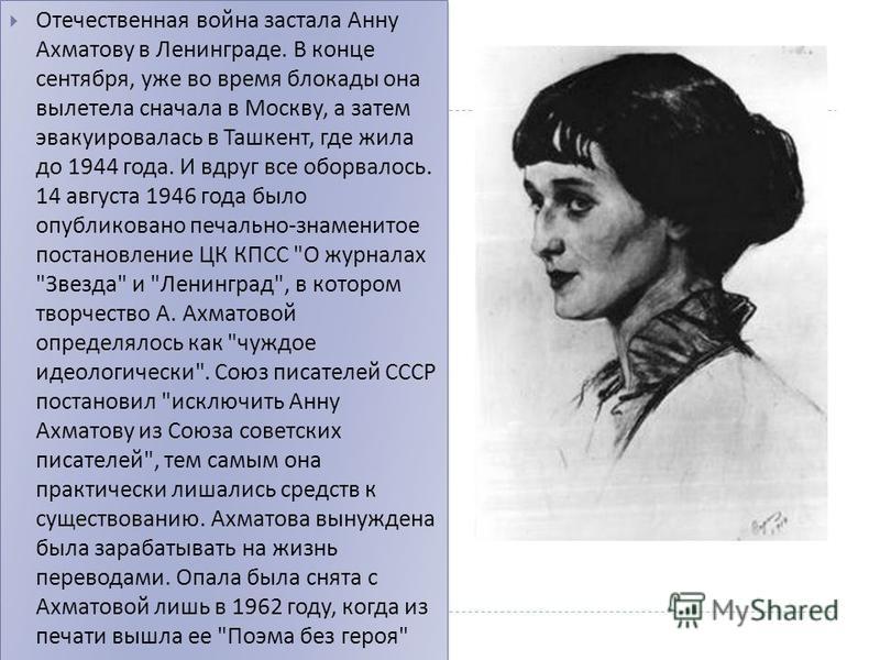 Отечественная война застала Анну Ахматову в Ленинграде. В конце сентября, уже во время блокады она вылетела сначала в Москву, а затем эвакуировалась в Ташкент, где жила до 1944 года. И вдруг все оборвалось. 14 августа 1946 года было опубликовано печа