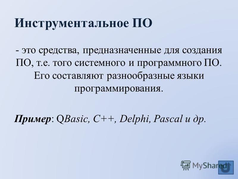 Инструментальное ПО - это средства, предназначенные для создания ПО, т.е. того системного и программного ПО. Его составляют разнообразные языки программирования. Пример: QBasic, C++, Delphi, Pascal и др.