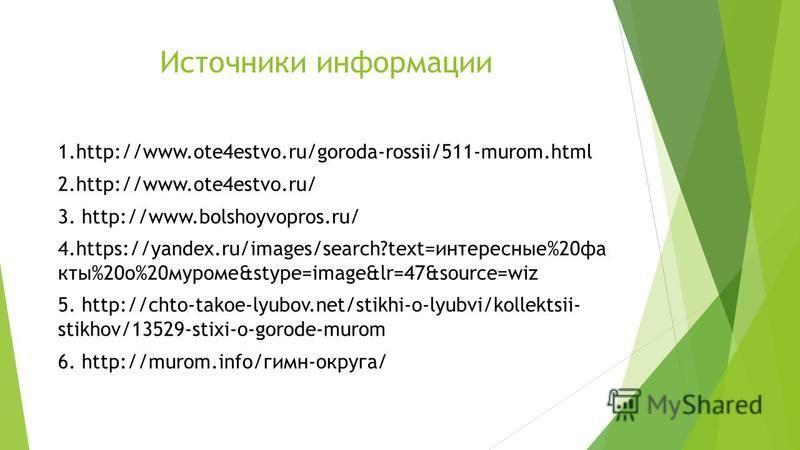 Источники информации 1.http://www.ote4estvo.ru/goroda-rossii/511-murom.html 2.http://www.ote4estvo.ru/ 3. http://www.bolshoyvopros.ru/ 4.https://yandex.ru/images/search?text=интересные%20 факты%20 о%20 муроме&stype=image&lr=47&source=wiz 5. http://ch
