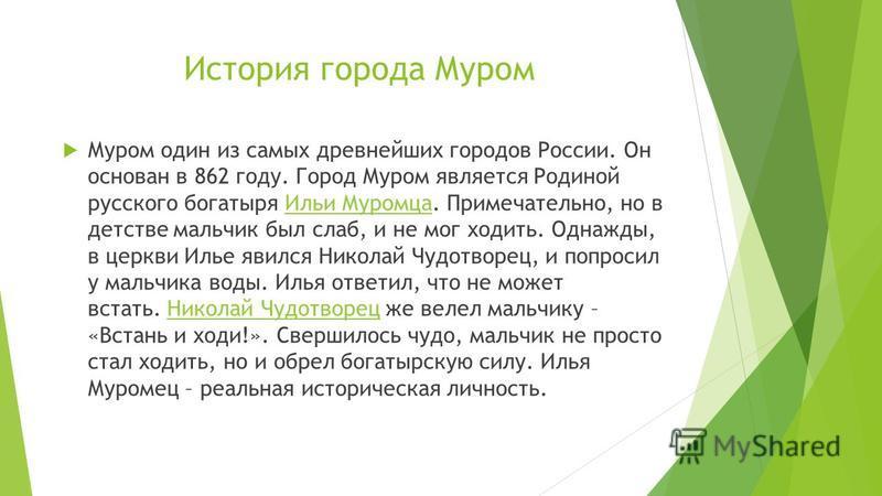 История города Муром Муром один из самых древнейших городов России. Он основан в 862 году. Город Муром является Родиной русского богатыря Ильи Муромца. Примечательно, но в детстве мальчик был слаб, и не мог ходить. Однажды, в церкви Илье явился Никол