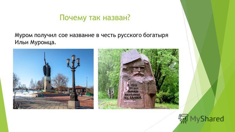 Почему так назван? Муром получил сое название в честь русского богатыря Ильи Муромца.