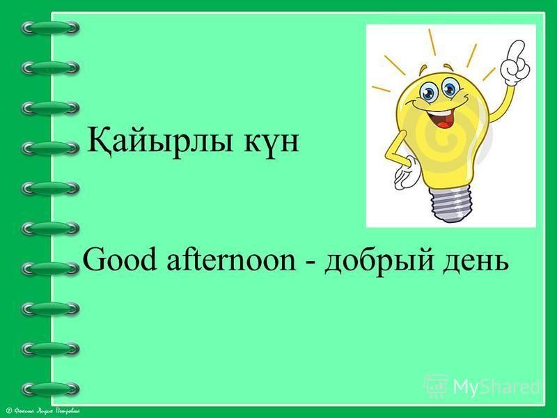 © Фокина Лидия Петровна Қайырлы күн Good afternoon - добрый день