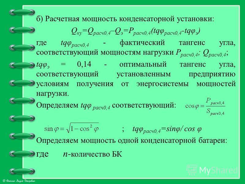 © Фокина Лидия Петровна б) Расчетная мощность конденсаторной установки: Q ку =Q расч 0,4 –Q э =Р расч 0,4 (tqφ расч 0,4 -tqφ э ) где tqφ расч 0,4 - фактический тангенс угла, соответствующий мощностям нагрузки Р расч 0,4 ; Q расч 0,4 ; tqφ э = 0,14 -