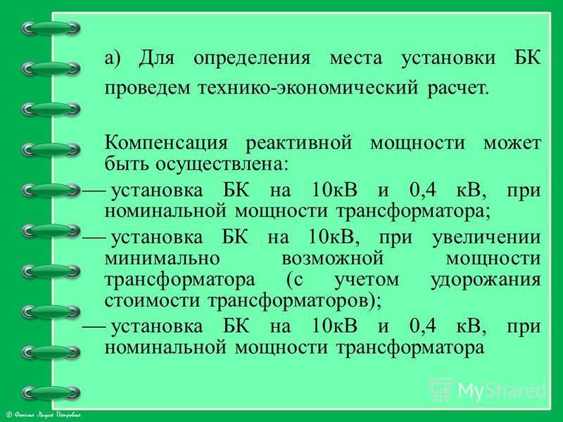 © Фокина Лидия Петровна а) Для определения места установки БК проведем технико-экономический расчет. Компенсация реактивной мощности может быть осуществлена: установка БК на 10 кВ и 0,4 кВ, при номинальной мощности трансформатора; установка БК на 10