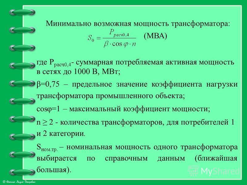 © Фокина Лидия Петровна Минимально возможная мощность трансформатора: (МВА) где Р расч 0,4 - суммарная потребляемая активная мощность в сетях до 1000 В, МВт; β=0,75 – предельное значение коэффициента нагрузки трансформатора промышленного объекта; cos