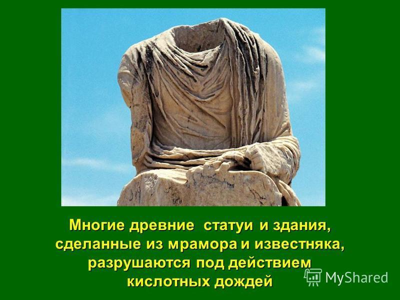 Многие древние статуи и здания, сделанные из мрамора и известняка, разрушаются под действием кислотных дождей