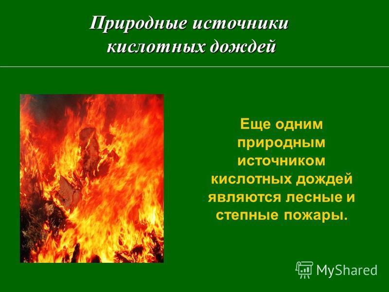 Еще одним природным источником кислотных дождей являются лесные и степные пожары. Природные источники кислотных дождей