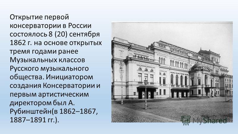 Открытие первой консерватории в России состоялось 8 (20) сентября 1862 г. на основе открытых тремя годами ранее Музыкальных классов Русского музыкального общества. Инициатором создания Консерватории и первым артистическим директором был А. Рубинштейн