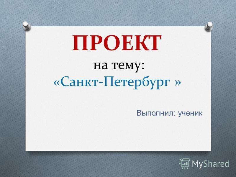 ПРОЕКТ на тему: «Санкт-Петербург » Выполнил : ученик