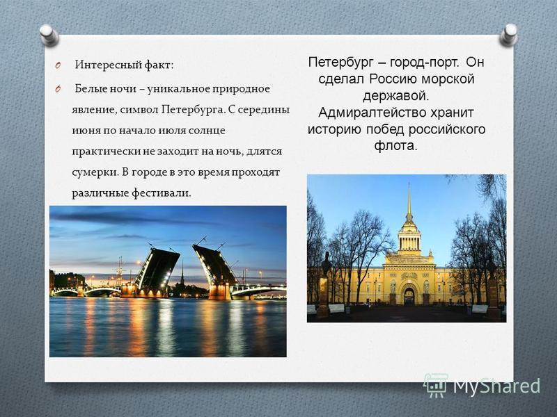 O Интересный факт: O Белые ночи – уникальное природное явление, символ Петербурга. С середины июня по начало июля солнце практически не заходит на ночь, длятся сумерки. В городе в это время проходят различные фестивали. Петербург – город - порт. Он с