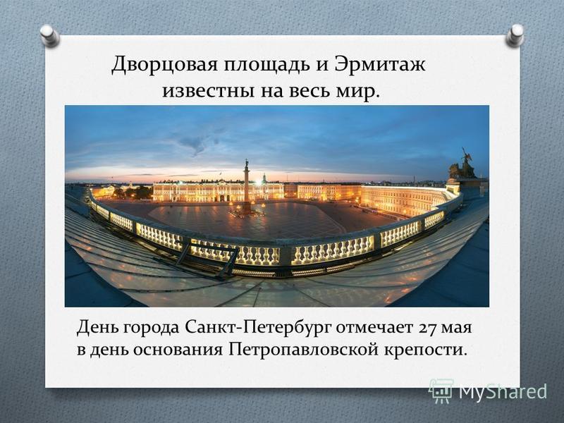 Дворцовая площадь и Эрмитаж известны на весь мир. День города Санкт-Петербург отмечает 27 мая в день основания Петропавловской крепости.