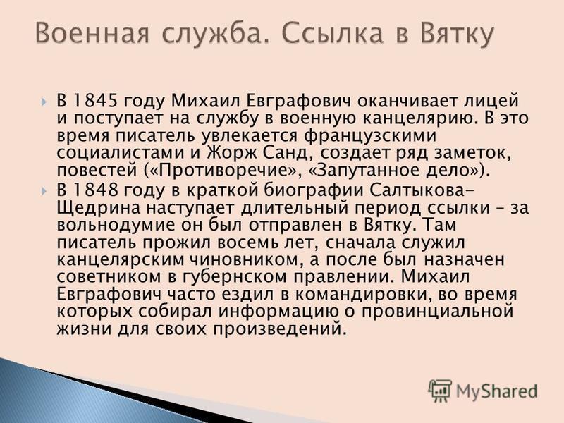 В 1845 году Михаил Евграфович оканчивает лицей и поступает на службу в военную канцелярию. В это время писатель увлекается французскими социалистами и Жорж Санд, создает ряд заметок, повестей («Противоречие», «Запутанное дело»). В 1848 году в краткой