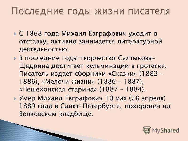 С 1868 года Михаил Евграфович уходит в отставку, активно занимается литературной деятельностью. В последние годы творчество Салтыкова- Щедрина достигает кульминации в гротеске. Писатель издает сборники «Сказки» (1882 – 1886), «Мелочи жизни» (1886 – 1