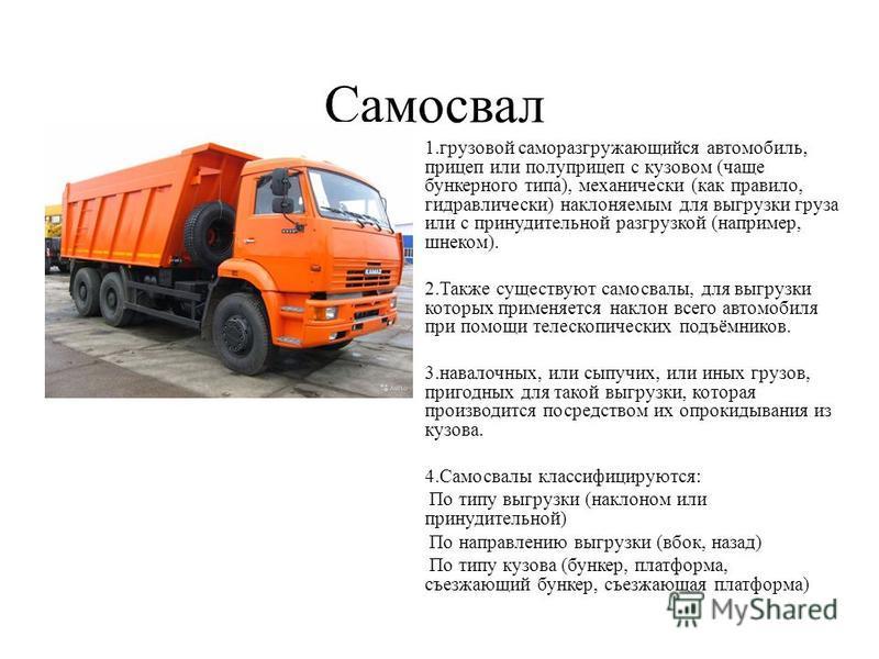 Самосвал 1. грузовой саморазгружающийся автомобиль, прицеп или полуприцеп с кузовом (чаще бункерного типа), механически (как правило, гидравлически) наклоняемым для выгрузки груза или с принудительной разгрузкой (например, шнеком). 2. Также существую