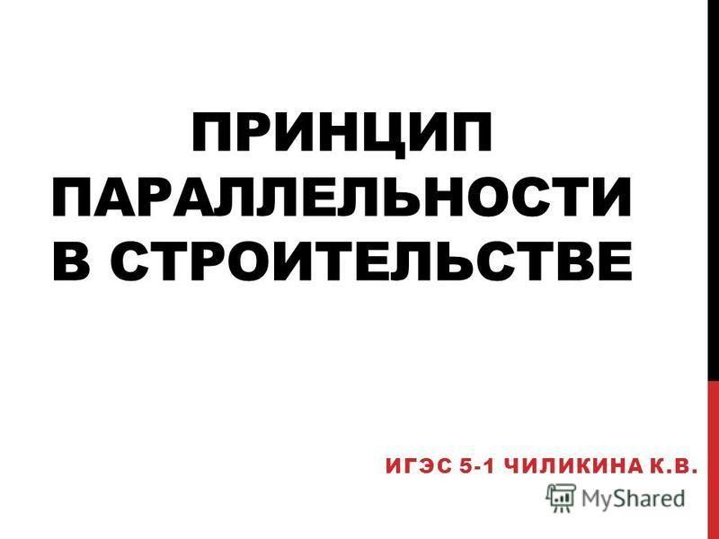 ПРИНЦИП ПАРАЛЛЕЛЬНОСТИ В СТРОИТЕЛЬСТВЕ ИГЭС 5-1 ЧИЛИКИНА К.В.