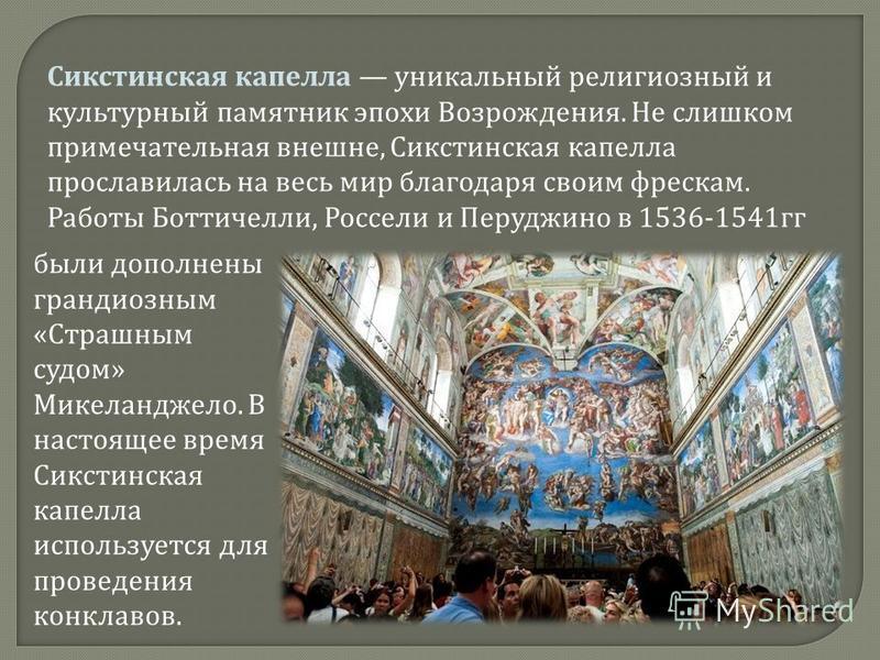 Сикстинская капелла уникальный религиозный и культурный памятник эпохи Возрождения. Не слишком примечательная внешне, Сикстинская капелла прославилась на весь мир благодаря своим фрескам. Работы Боттичелли, Россели и Перуджино в 1536-1541 гг были доп