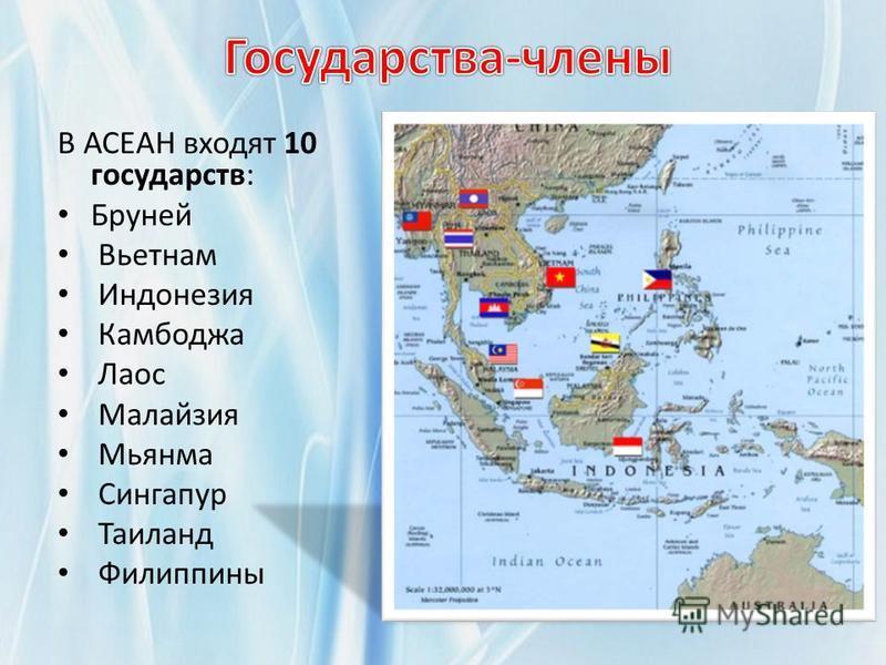 В АСЕАН входят 10 государств: Бруней Вьетнам Индонезия Камбоджа Лаос Малайзия Мьянма Сингапур Таиланд Филиппины