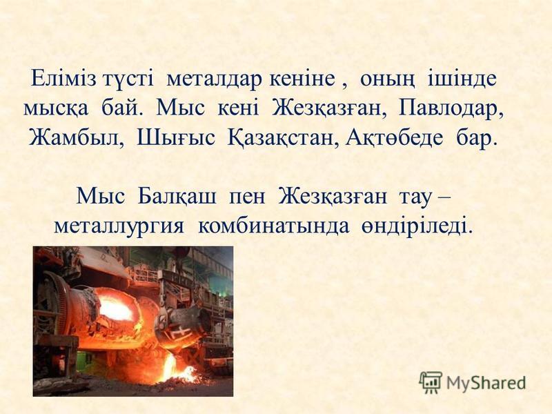 Еліміз түсті металдар кеніне, оның ішінде мысқа бай. Мыс кені Жезқазған, Павлодар, Жамбыл, Шығыс Қазақстан, Ақтөбеде бар. Мыс Балқаш пен Жезқазған тау – металлургия комбинатында өндіріледі.