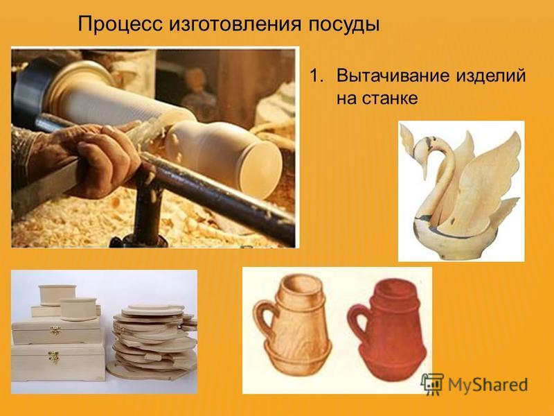 Процесс изготовления посуды 1. Вытачивание изделий на станке