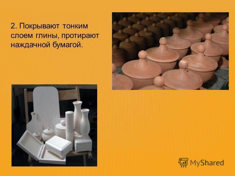 2. Покрывают тонким слоем глины, протирают наждачной бумагой.