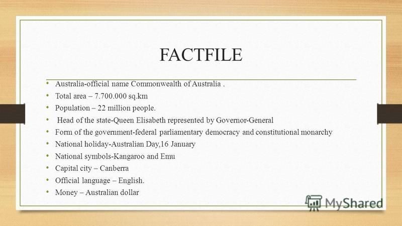 FACTFILE Australia-official name Commonwealth of Australia. Total area – 7.700.000 sq.km Population – 22 million people. Head of the state-Queen Elisabeth represented by Governor-General Form of the government-federal parliamentary democracy and cons