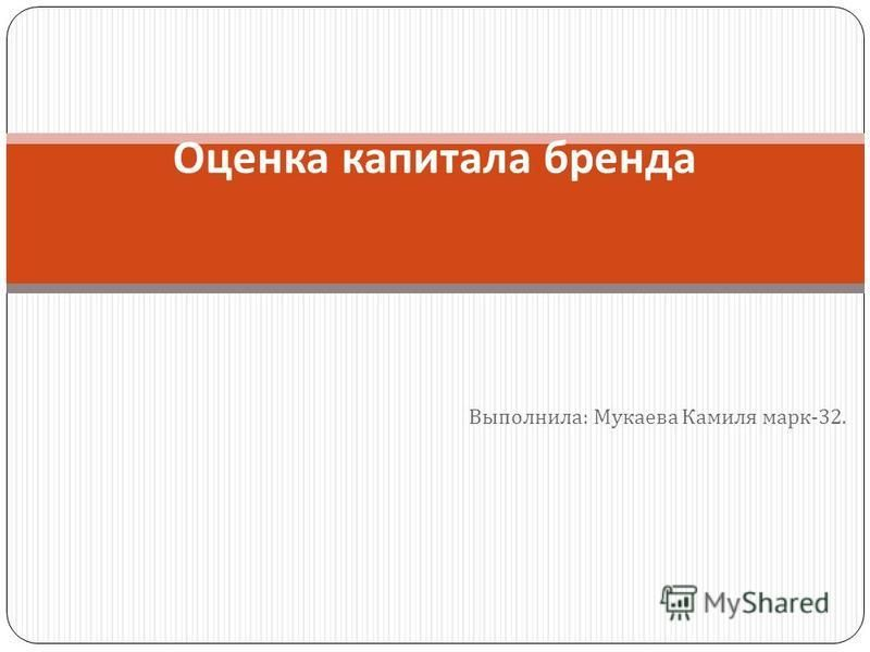 Выполнила : Мукаева Камиля марк -32. Оценка капитала бренда