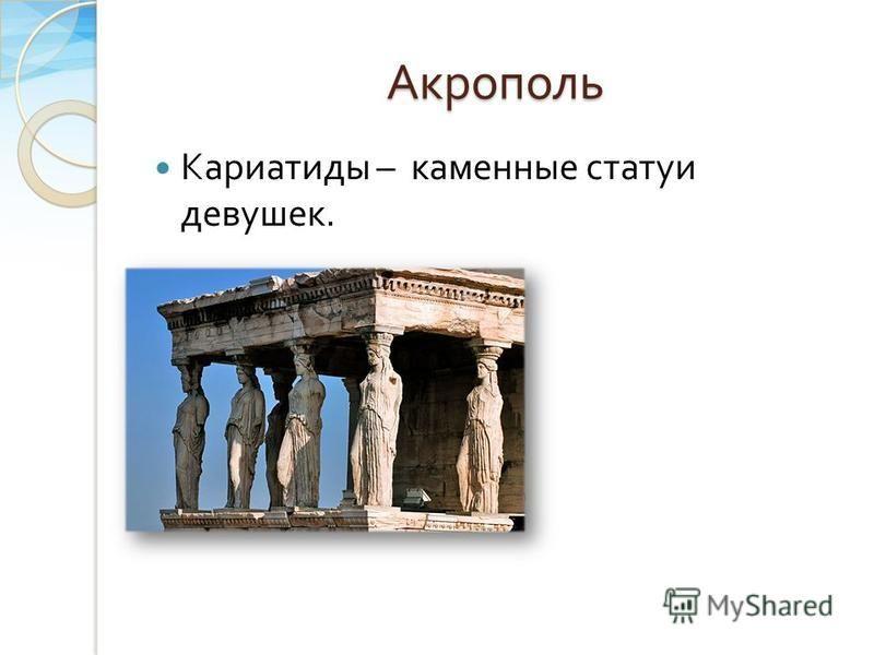 Акрополь Кариатиды – каменные статуи девушек.