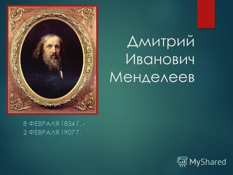 Дмитрий Иванович Менделеев 8 ФЕВРАЛЯ 1834 Г. - 2 ФЕВРАЛЯ 1907 Г.