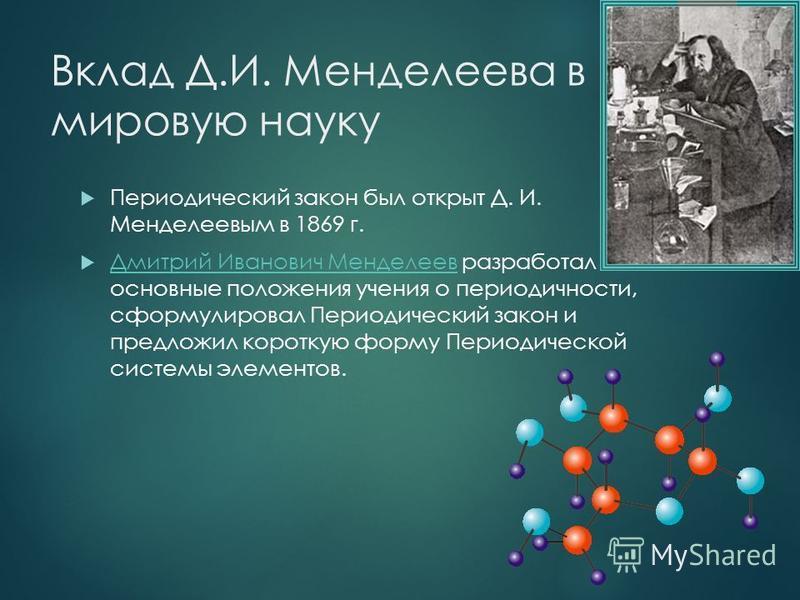 Вклад Д.И. Менделеева в мировую науку Периодический закон был открыт Д. И. Менделеевым в 1869 г. Дмитрий Иванович Менделеев разработал основные положения учения о периодичности, сформулировал Периодический закон и предложил короткую форму Периодическ