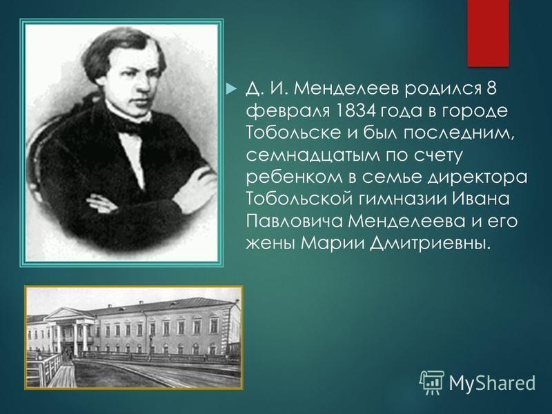 Д. И. Менделеев родился 8 февраля 1834 года в городе Тобольске и был последним, семнадцатым по счету ребенком в семье директора Тобольской гимназии Ивана Павловича Менделеева и его жены Марии Дмитриевны.