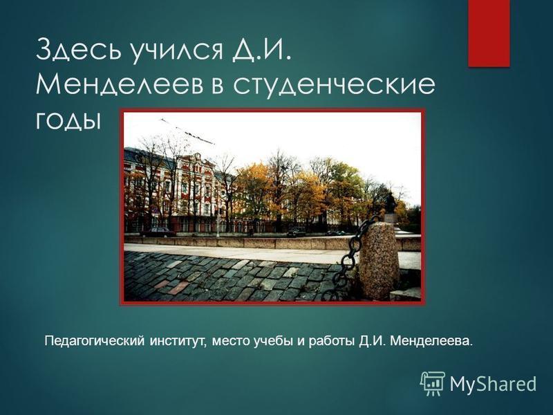 Здесь учился Д.И. Менделеев в студенческие годы Педагогический институт, место учебы и работы Д.И. Менделеева.