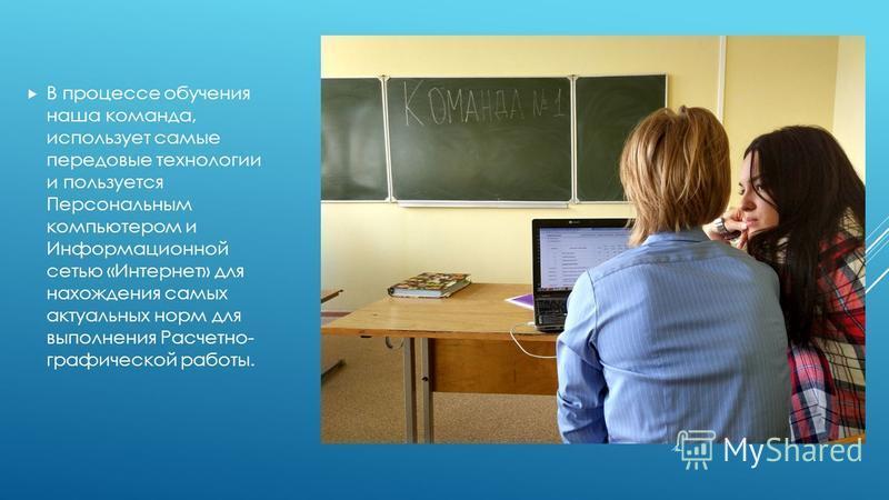 В процессе обучения наша команда, использует самые передовые технологии и пользуется Персональным компьютером и Информационной сетью «Интернет» для нахождения самых актуальных норм для выполнения Расчетно- графической работы.