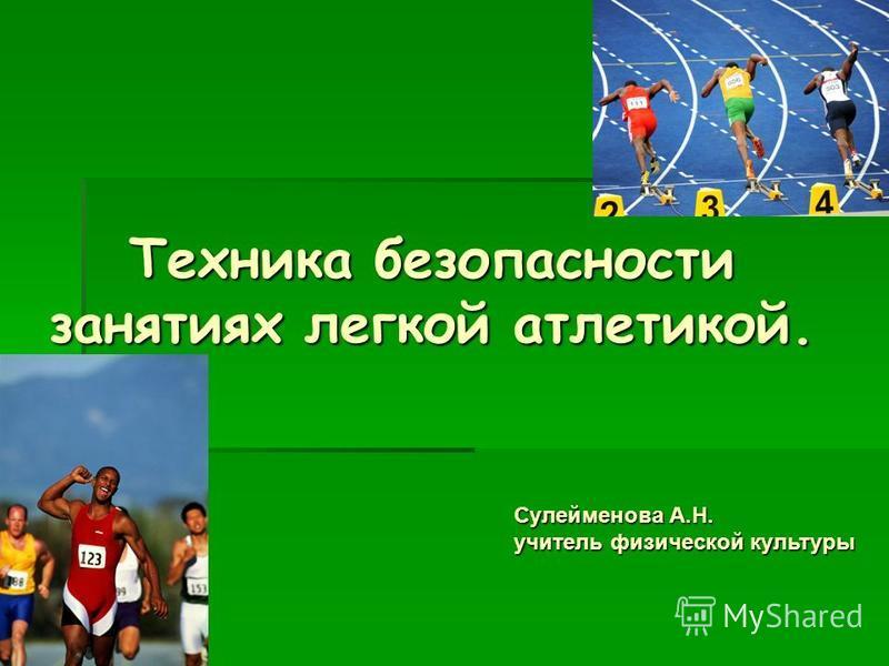 Техника безопасности занятиях легкой атлетикой. Сулейменова А.Н. учитель физической культуры