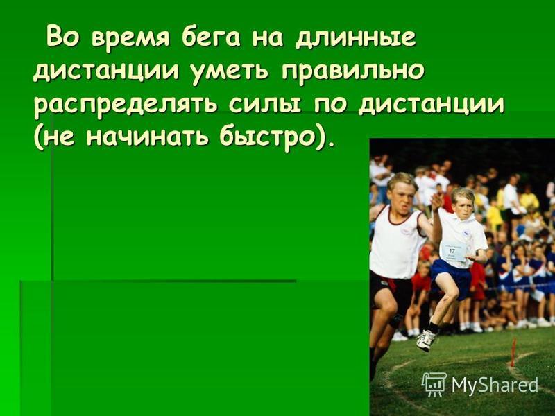 Во время бега на длинные дистанции уметь правильно распределять силы по дистанции (не начинать быстро). Во время бега на длинные дистанции уметь правильно распределять силы по дистанции (не начинать быстро).
