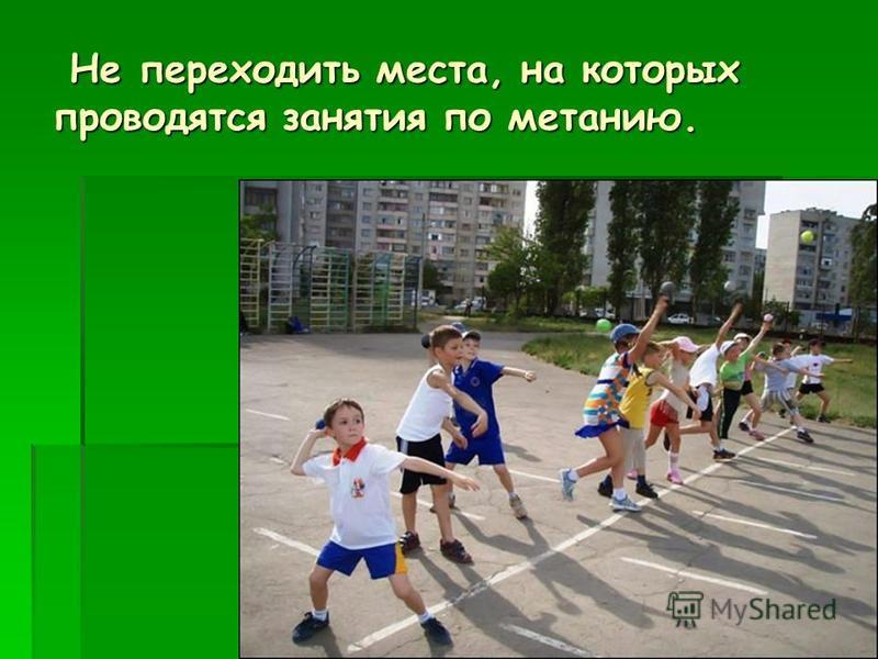 Не переходить места, на которых проводятся занятия по метанию. Не переходить места, на которых проводятся занятия по метанию.