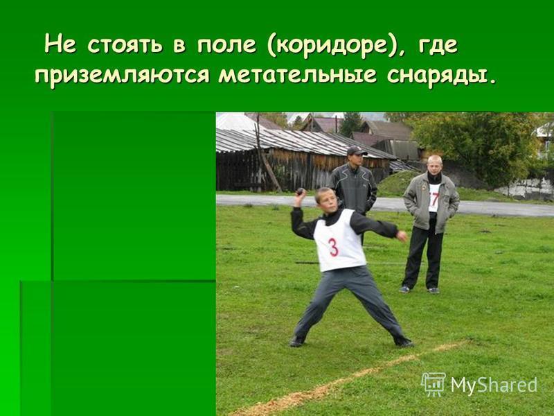 Не стоять в поле (коридоре), где приземляются метательные снаряды. Не стоять в поле (коридоре), где приземляются метательные снаряды.