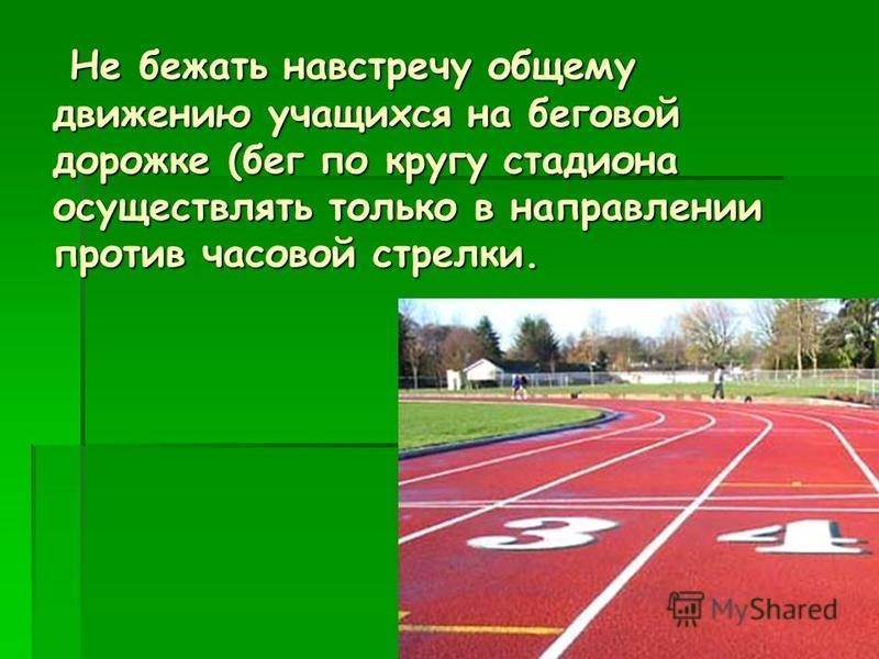 Не бежать навстречу общему движению учащихся на беговой дорожке (бег по кругу стадиона осуществлять только в направлении против часовой стрелки. Не бежать навстречу общему движению учащихся на беговой дорожке (бег по кругу стадиона осуществлять тольк