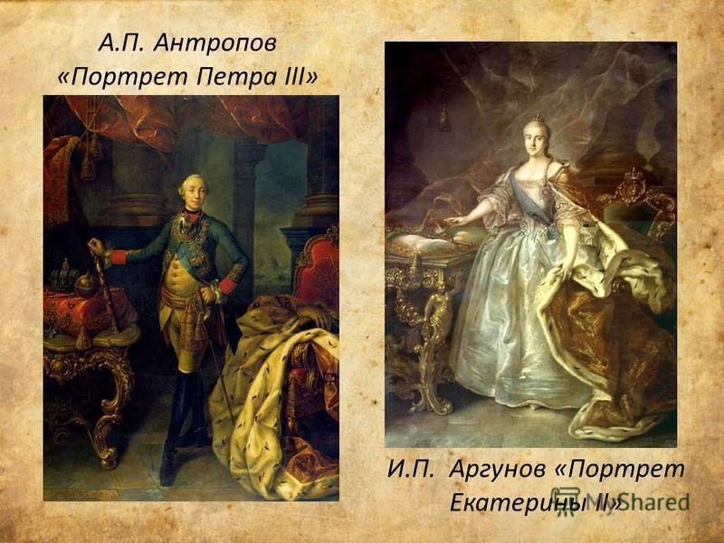 А.П. Антропов «Портрет Петра III» И.П. Аргунов «Портрет Екатерины II»