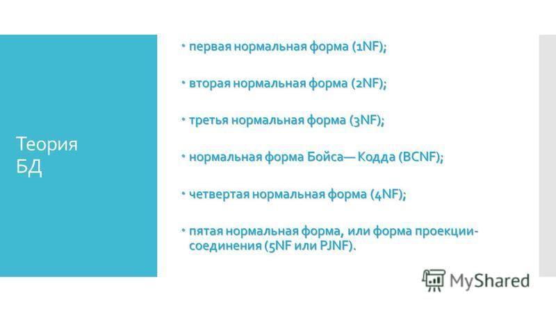 Теория БД первая нормальная форма (1NF); первая нормальная форма (1NF); вторая нормальная форма (2NF); вторая нормальная форма (2NF); третья нормальная форма (3NF); третья нормальная форма (3NF); нормальная форма Бойса Кодда (BCNF); нормальная форма