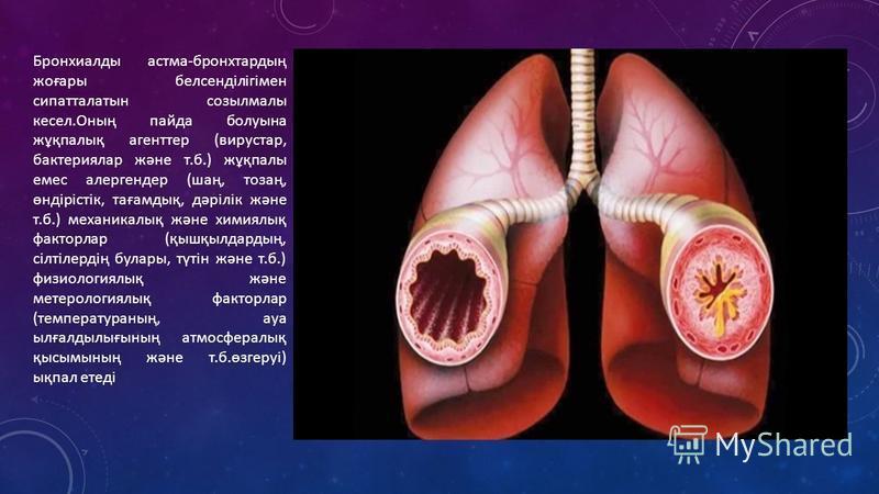 Бронхиалды астма-бронхтардың жоғары белсенділігімен сипатталатын созылмалы кресел.Оның пайда болуына жұқпалық агент тер (вирустар, бактериялар және т.б.) жұқпалы емс алергендер (шаң, тозаң, өндірістік, тағамдық, дәрілік және т.б.) механикалық және хи