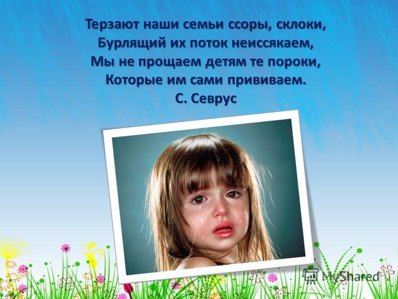 Терзают наши семьи ссоры, склоки, Бурлящий их поток неиссякаем, Мы не прощаем детям те пороки, Которые им сами прививаем. С. Севрус