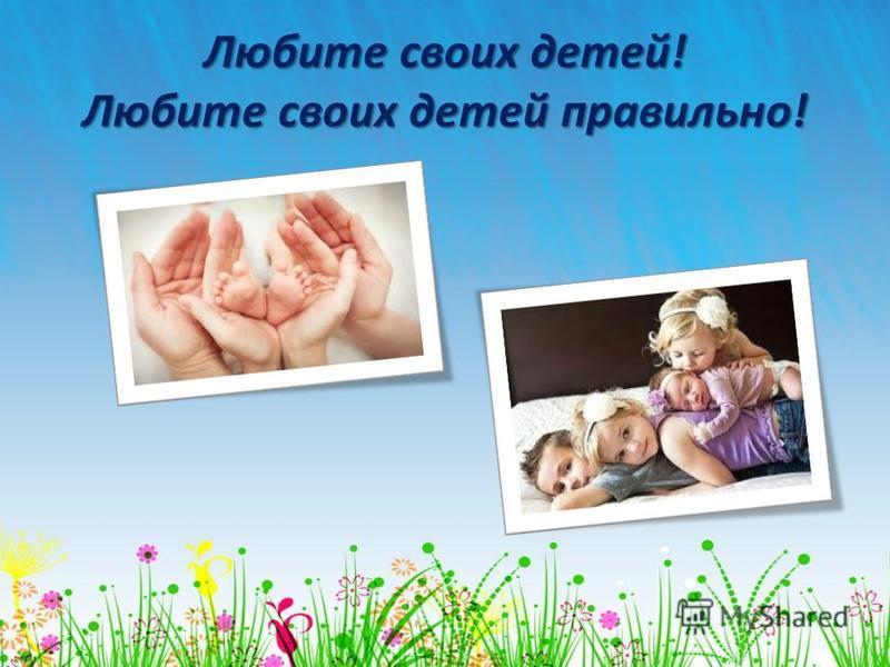 Любите своих детей! Любите своих детей правильно!
